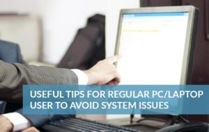 Useful tips for regular PC/Laptop user to avoid system issues